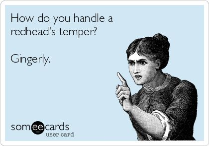 How do you handle a redhead's temper? Gingerly.  @Jamie Wise Turner