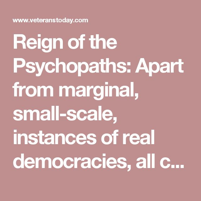 "Reign of the Psychopaths: Apart from marginal, small-scale, instances of real democracies, all current political and economic systems on earth are conducive to the rise to power of conscience-less, irresponsible, self-seeking psychopaths. ""We must admit to ourselves,"" says Mike Krieger, ""that there are truly evil geniuses out there, and in most cases these characters have taken control of the power structure."""