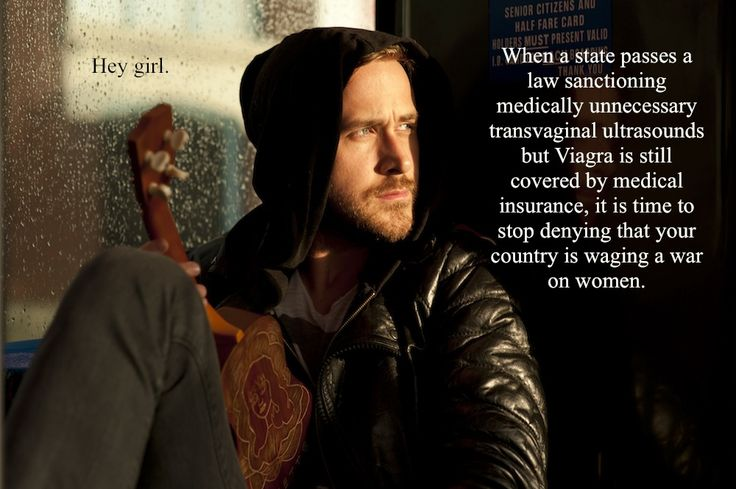 <3 Danielle Henderson / Feminist Ryan Gosling - Hey girl. When a state passes a law sanctioning medically unnecessary transvaginal ultrasounds but Viagra is still covered by medical insurance, it is time to stop denying that your country is waging a war on women.