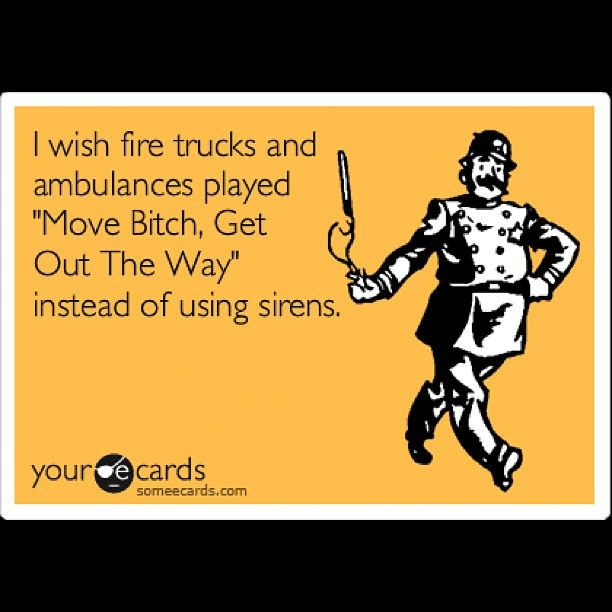 "I wish fire trucks and ambulances played ""Move Bitch, Get Out The Way"" instead of using sirens."