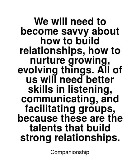Read more Companionship quotes at wiktrest.com. We will need to become savvy about how to build relationships, how to nurture growing, evolving things. All of us will need better skills in listening, communicating, and facilitating groups, because these are the talents that build strong relationships.