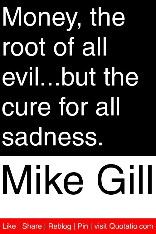 an analysis of the saying the root of all evil money Darinmex 2011-01-19 19:12 link permalink actually, the biblical phrase is, the love of money is the root of all evil demetrius 2011-01-19 21:16 link permalink but the current wording corresponds to most (if not all) translations and i believe it should be kept as it is.