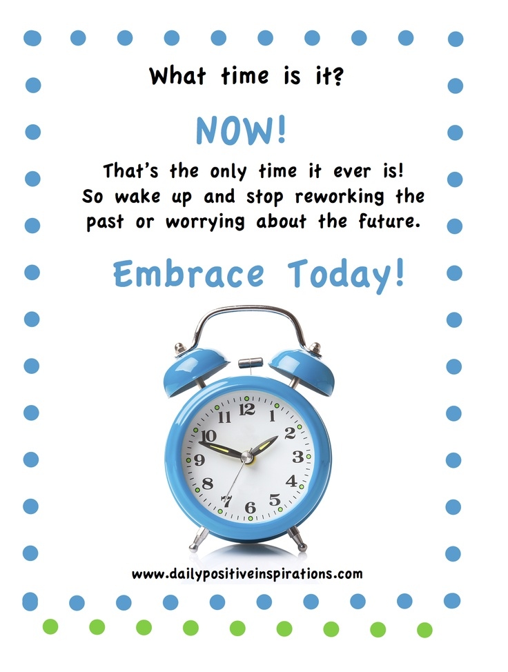What time is it?  NOW! That's the only time it ever is!   So wake up and stop reworking the past or worrying about the future.  Embrace Today!  www.dailypositiveinspirations.com