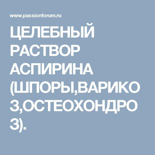 ЦЕЛЕБНЫЙ РАСТВОР АСПИРИНА (ШПОРЫ,ВАРИКОЗ,ОСТЕОХОНДРОЗ).