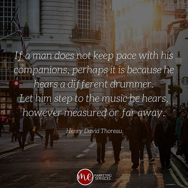 If a man does not keep pace with his companions, perhaps it is because he hears a different drummer. Let him step to the music he hears, however measured or far away. – Henry David Thoreau  #memsfavoritequotes #quote #motivation #inspiration