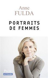 Portraits de femmes, 15,90€  Auteur :  Anne Fulda    Paru le : 12/05/2016  Éditeur(s) :  Plon   Le Figaro