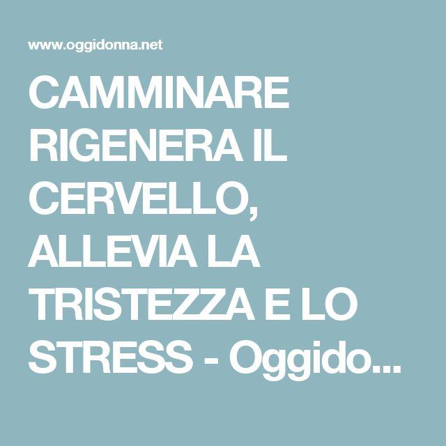 CAMMINARE RIGENERA IL CERVELLO, ALLEVIA LA TRISTEZZA E LO STRESS - Oggidonna.net