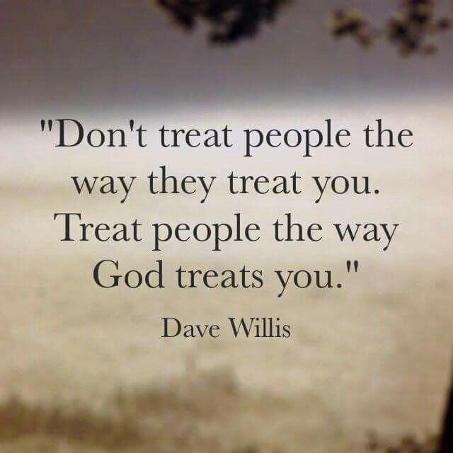 Treat people like God treats you