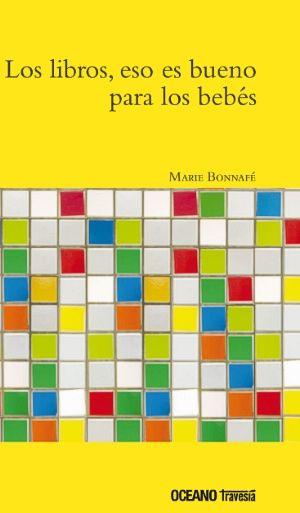 """Marie Bonnafé. """"Los libros, eso es bueno para los bebés"""". Editorial Océano Travesía"""