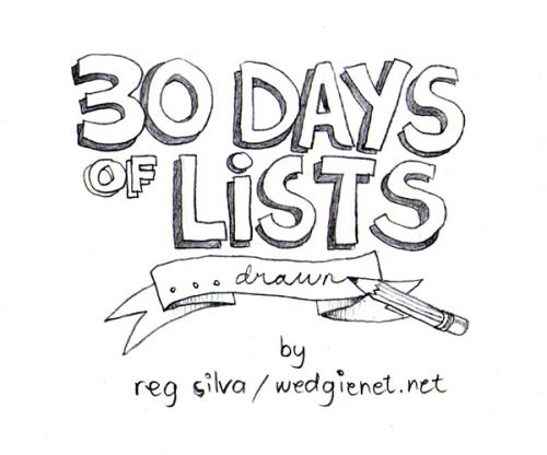 Tomorrow I start posting a new series of drawings: 30 Days of Lists… Drawn. Yes, yes, I still have the incomplete / ongoing 30 Day Drawing Challenge but I like to mix it up. It's good for my ADD :P I got 30 Days of Lists from here and thought it would make for a good drawing challenge (I'm all for  drawing prompts!)– with a few changes. As the original list was  intended to be a written list, some prompts didn't really lend  themselves to be drawn (i.e. Day 09 ...