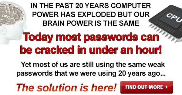 Finally there is a way to end the pain of passwords!    Today ANY eight-character password, regardless of how random and complex, can be cracked in under an hour using a stand desktop computer.  COMPUTER POWER HAS EXPLODED BUT OUR BRAINS ARE THE SAME...