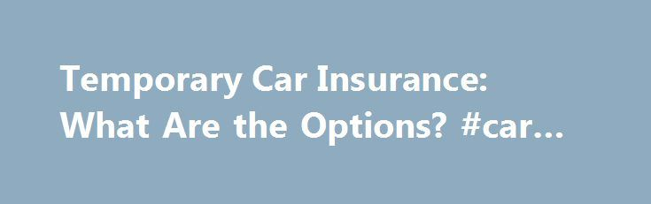 Temporary Car Insurance: What Are the Options? #car #value http://england.remmont.com/temporary-car-insurance-what-are-the-options-car-value/  #temp car insurance # Temporary Car Insurance: What Are the Options? Continue Reading Below The major difference, as indicated in the name, is that temporary car insurance allows the driver to pay only on specific dates when driving, and the insurance is not automatically renewable. How It Works As stated above, temporary automobile insurance will…