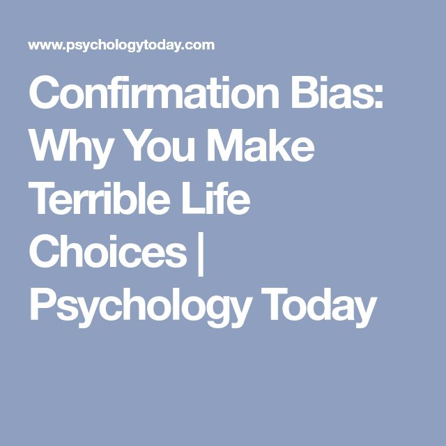 Confirmation Bias: Why You Make Terrible Life Choices | Psychology Today