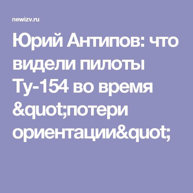 """Юрий Антипов: что видели пилоты Ту-154 во время """"потери ориентации"""""""