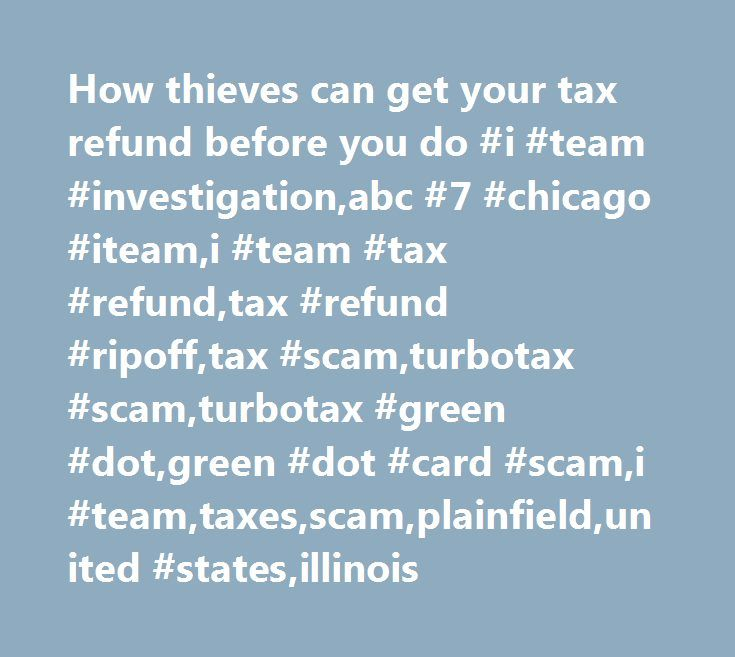 How thieves can get your tax refund before you do #i #team #investigation,abc #7 #chicago #iteam,i #team #tax #refund,tax #refund #ripoff,tax #scam,turbotax #scam,turbotax #green #dot,green #dot #card #scam,i #team,taxes,scam,plainfield,united #states,illinois http://finance.remmont.com/how-thieves-can-get-your-tax-refund-before-you-do-i-team-investigationabc-7-chicago-iteami-team-tax-refundtax-refund-ripofftax-scamturbotax-scamturbotax-green-dotgreen-dot-card/  # How thieves can get your…