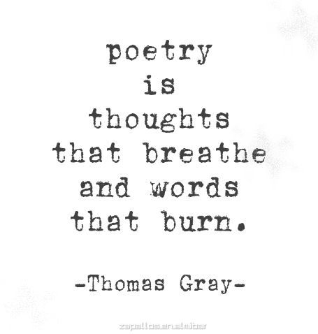 Poetry is thoughts that breathe and words that burn. ~ Thomas Gray