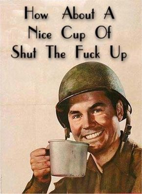 How about a nice cup of shut the fuck up