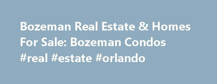 Bozeman Real Estate & Homes For Sale: Bozeman Condos #real #estate #orlando http://real-estate.nef2.com/bozeman-real-estate-homes-for-sale-bozeman-condos-real-estate-orlando/  #bozeman mt real estate # Bozeman Real Estate Bozeman real estate is highly desirable beacause of the beauty and benefits that go along with being one of the county's most pristine and beautiful cities. For those of you looking for a home for sale in Bozeman, and/or relocating to the Bozeman area, you'll find a wide…