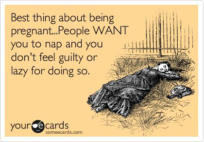 Best thing about being pregnant...People WANT you to nap and you don't feel guilty or lazy for doing so.