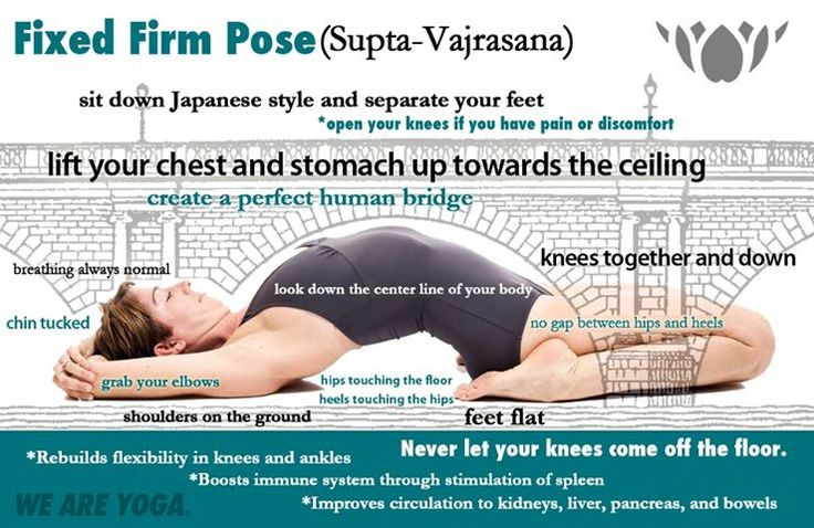 20th Pose - Fixed Firm (Supta- Vajrasana) Strengthens and improves flexibility of your lower spine, hips, knees and ankles Therapeutic for lower back pain, herniated discs, sciatica and rheumatism Clears varicose veins