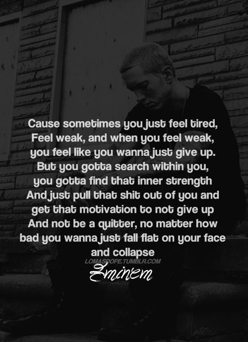 Eminem, his lyrics can give me strength when nothing else can. If I can stay strong, stay motivated, then there's nothing I cannot accomplish. I will make sure that everyone who doubted me is ashamed of their doubt.