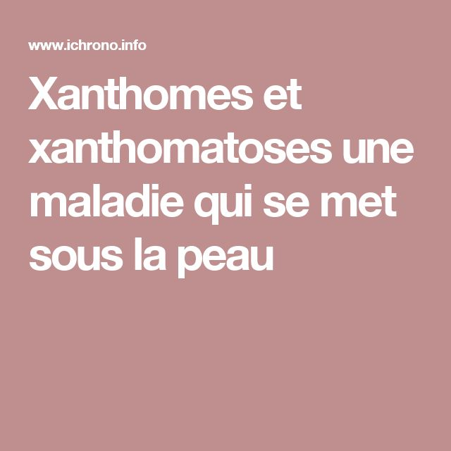 Xanthomes et xanthomatoses une maladie qui se met sous la peau