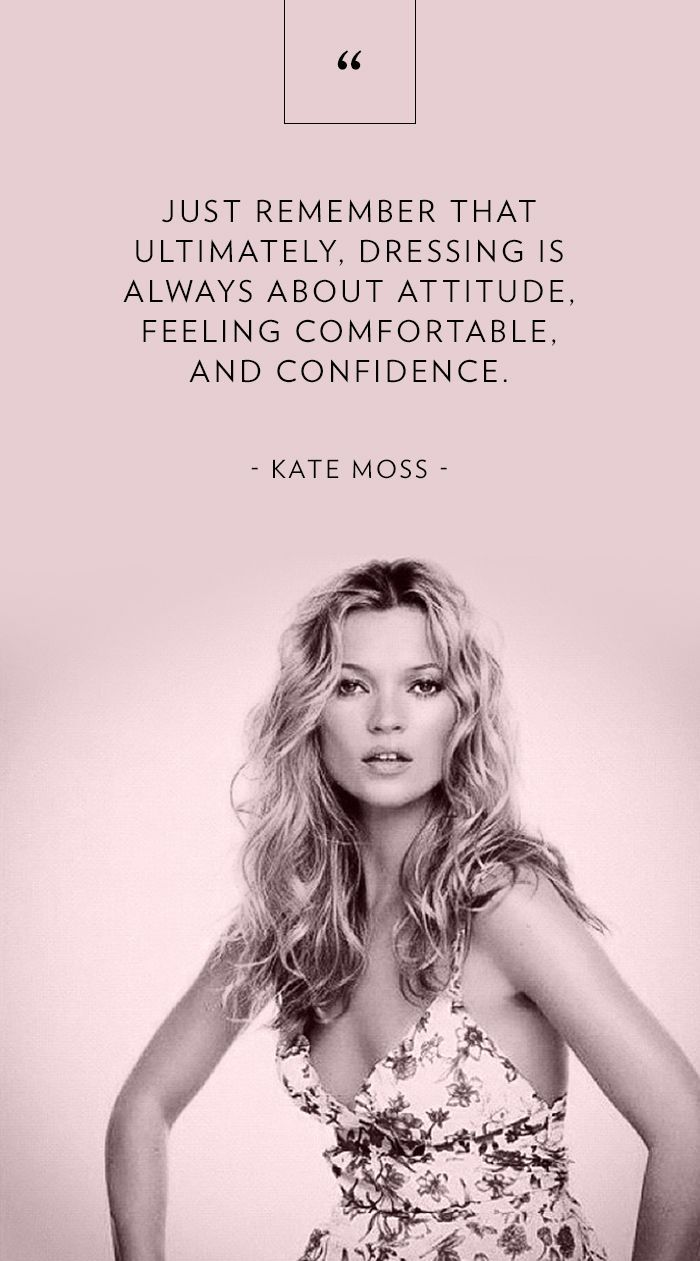 """Just remember that ultimately, dressing is always about attitude, feeling comfortable, and confidence."" - Kate Moss // Fashion Advice"