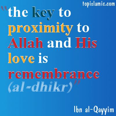 The key to proximity to Allah (swt) and his love is remembrance. Ibn al-Qayyim