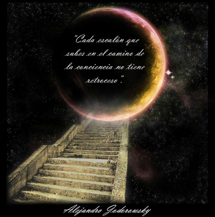... Cada escalón que subes en el camino de la conciencia, no tiene retroceso. Alejandro Jodorowsky