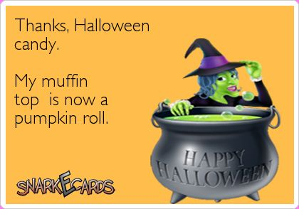 Thanks, Halloween candy. My muffin top is now a pumpkin roll.   Snarkecards