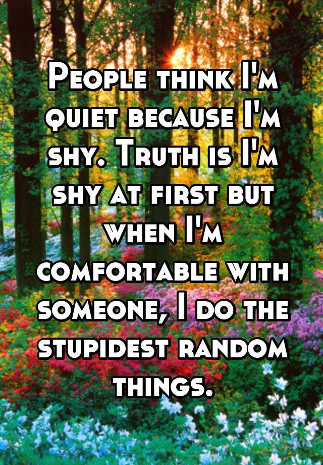 People think I'm quiet because I'm shy. Truth is I'm shy at first but when I'm comfortable with someone, I do the stupidest random things.