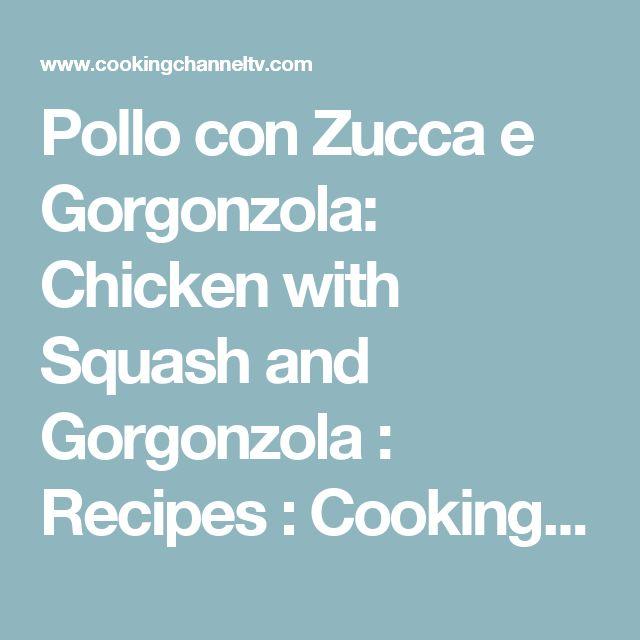 Pollo con Zucca e Gorgonzola: Chicken with Squash and Gorgonzola : Recipes : Cooking Channel Recipe   David Rocco   Cooking Channel