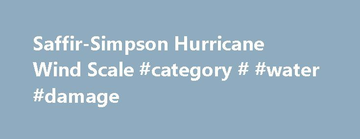 Saffir-Simpson Hurricane Wind Scale #category # #water #damage http://las-vegas.remmont.com/saffir-simpson-hurricane-wind-scale-category-water-damage/  # Saffir-Simpson Hurricane Wind Scale The Saffir-Simpson Hurricane Wind Scale is a 1 to 5 rating based on a hurricane's sustained wind speed. This scale estimates potential property damage. Hurricanes reaching Category 3 and higher are considered major hurricanes because of their potential for significant loss of life and damage. Category 1…