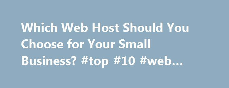 Which Web Host Should You Choose for Your Small Business? #top #10 #web #hosting http://vps.nef2.com/which-web-host-should-you-choose-for-your-small-business-top-10-web-hosting/  #small business email hosting # Which Web Host Should You Choose for Your Small Business? A website is essential to the success to any small business these days, even if your company has nothing to do with technology. Your website is your calling card, a place where most people will get their first impression of…