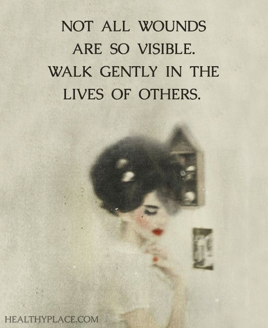 Mental health stigma quote: Not all wounds are so visible. Walk gently in the lives of others. www.HealthyPlace.com