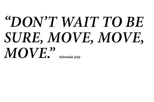 Don't wait to be sure, move, move, move.