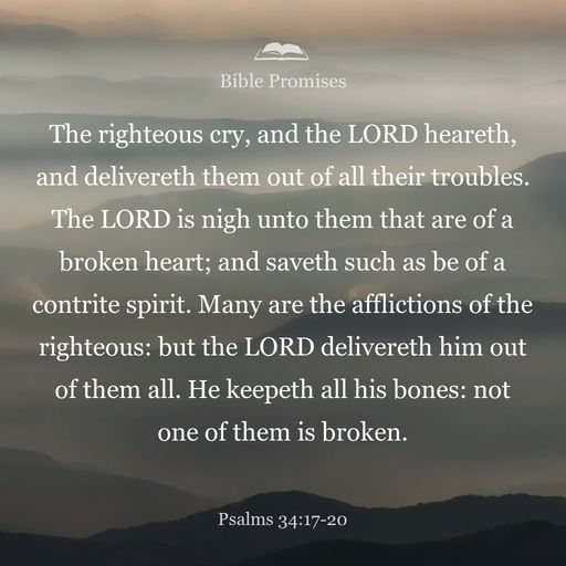 The righteous cry out, and the LORD hears them; he delivers them from all their troubles. The LORD is close to the brokenhearted and saves those who are crushed in spirit. A righteous man may have many troubles, but the LORD delivers him from them all; He protects all his bones, not one of them will be broken.
