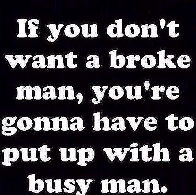 Amen, some ladies need to realize that sometimes a man cannot laid up under you all day everyday, he can not answer every call/text ASAP. Theirs money to be made, let him be a man.