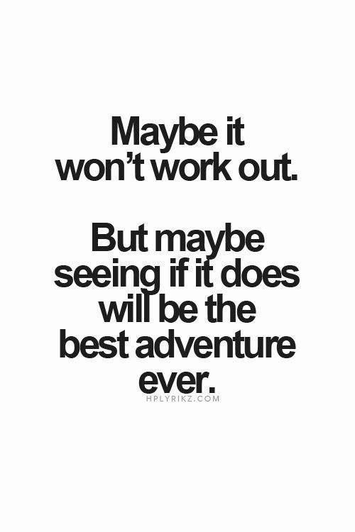 life quote | maybe it won't work out but maybe seeing if it does will be the best adventure ever