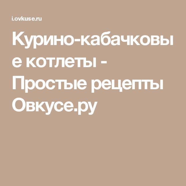 Курино-кабачковые котлеты - Простые рецепты Овкусе.ру