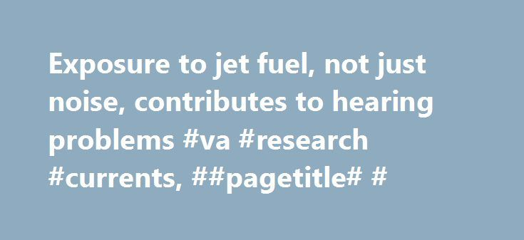 Exposure to jet fuel, not just noise, contributes to hearing problems #va #research #currents, ##pagetitle# # http://sacramento.remmont.com/exposure-to-jet-fuel-not-just-noise-contributes-to-hearing-problems-va-research-currents-pagetitle/  # Office of Research Development Key findings Exposure to jet fuel, not just noise, contributes to hearing problems Airman 1st Class Nicholas McKinney prepares to be extracted from the inside of a C-17 Globemaster III fuel tank during training at Joint…