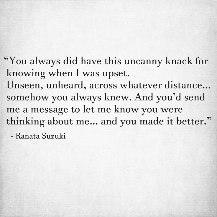 """""""You always did have this uncanny knack for knowing when I was upset. Unseen, unheard, across whatever distance… somehow you always knew. And you'd send me a message to let me know you were thinking about me… and you made it better."""" - Ranata Suzuki * word porn, poetry, love, relationship, beautiful, words, quotes, story, quote, positive, inspiring, inspirational, true love, thoughts, soulmate, meant to be, tu me manques, heart, deep love, support, I miss you * pinterest.com/ranatasuzuki"""