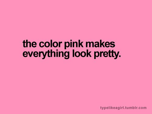 """The color pink makes everything look pretty."""