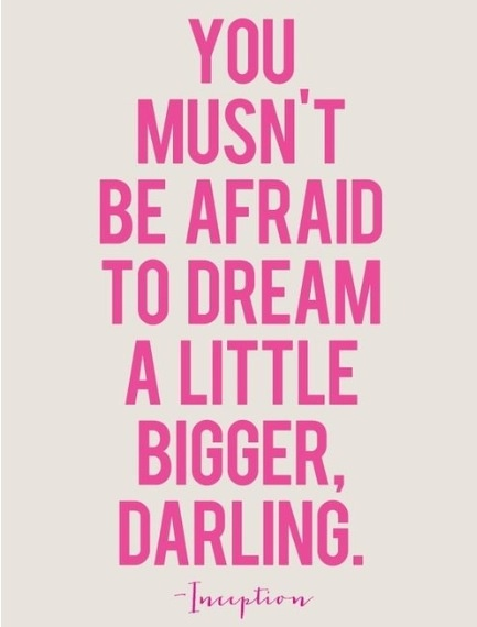 You musn't be afraid to dream a little bigger, darling.