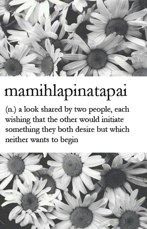 mamihlapinatapai (n.) a look shared by two people, each wishing that the other would initiate something they both desire but which neither w...