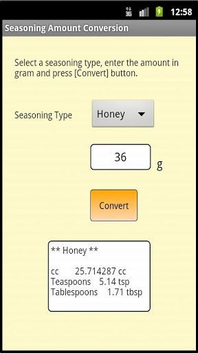 Conversion tool which is useful for cooking.<br>There are 2 menus.<p>1) Temperature conversion between Celsius and Fahrenheit.<p>2) Amount conversion from gram to cc, tablespoon, teaspoon for various kinds of ingredient and seasoning, such as Flour, Sugar,  Milk, Dry Yeast, etc.<p>You may have an experience that you find some wonderful recipes you want to try, but all ingredients and seasoning amount are written in grams. When you don't have a scale, this app will help to convert the amount…