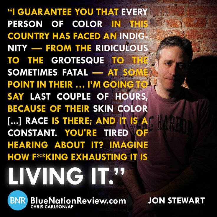 I guarantee you that every person of color in this country has faced an indignity - from the ridiculous to the grotesque to the sometimes fatal - at some point in their... I'm going to say last couple of hours, because of their skin color [...] Race is there; and it is a constant. You're tired of hearing about it? Imagine how f**king exhausting it is living it.