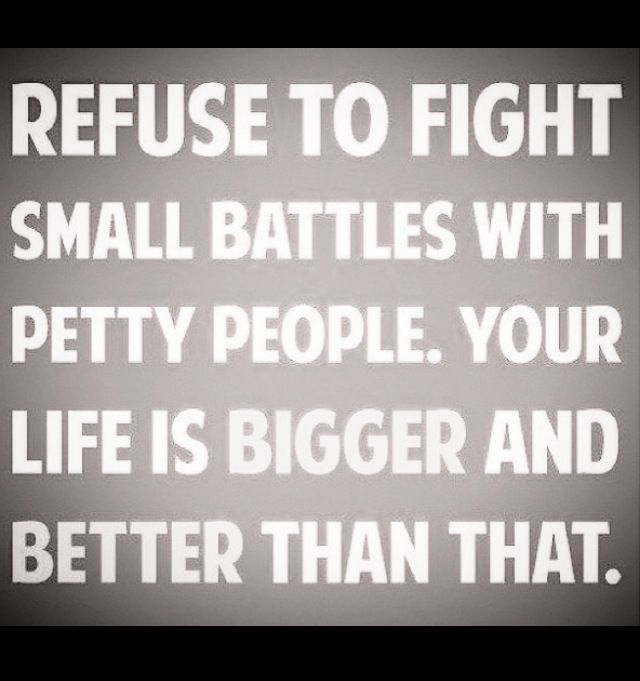 refuse to fight small battles with petty people. life is bigger and better than that...