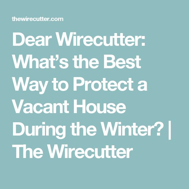Dear Wirecutter: What's the Best Way to Protect a Vacant House During the Winter? | The Wirecutter