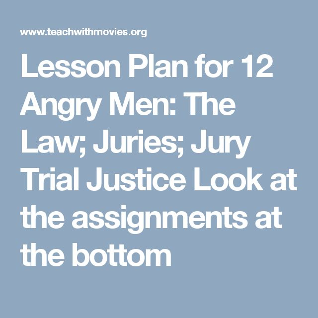 Lesson Plan for 12 Angry Men: The Law; Juries; Jury Trial Justice Look at the assignments at the bottom